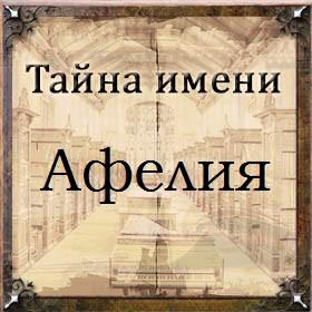 Тайна имени Афелия