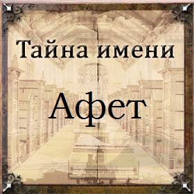 Тайна имени Афет