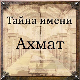 Тайна имени Ахмат