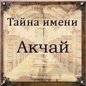 Тайна имени Акчай