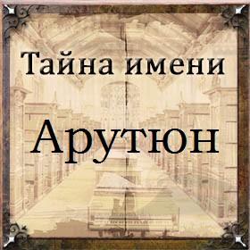 Тайна имени Арутюн