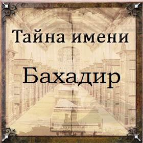 Тайна имени Бахадир