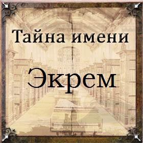 Тайна имени Экрем