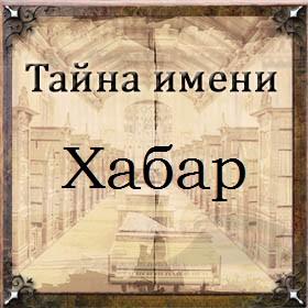 Тайна имени Хабар