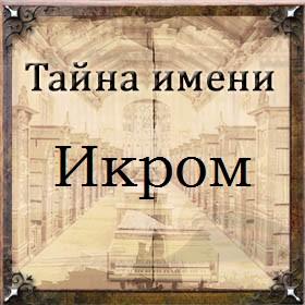 Тайна имени Икром