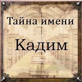 Тайна имени Кадим
