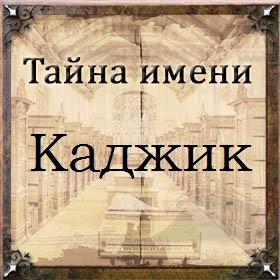 Тайна имени Каджик
