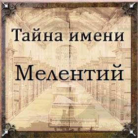 Тайна имени Мелентий