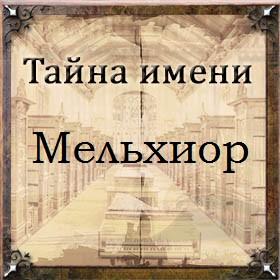 Тайна имени Мельхиор