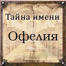 Тайна имени Офелия
