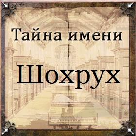 Тайна имени Шохрух