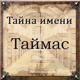 Тайна имени Таймас