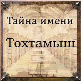Тайна имени Тохтамыш