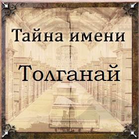 Тайна имени Толганай