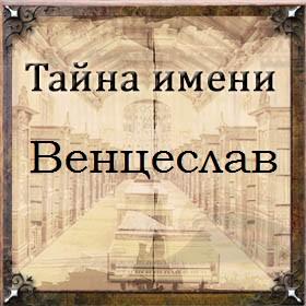 Тайна имени Венцеслав