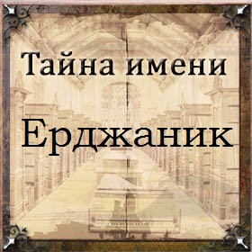 Тайна имени Ерджаник