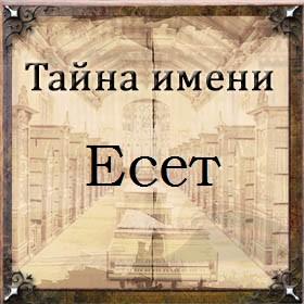 Тайна имени Есет